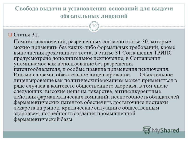 Свобода выдачи и установления оснований для выдачи обязательных лицензий 10 Статья 31: Помимо исключений, разрешенных согласно статье 30, которые можно применять без каких-либо формальных требований, кроме выполнения трехэтапного теста, в статье 31 С