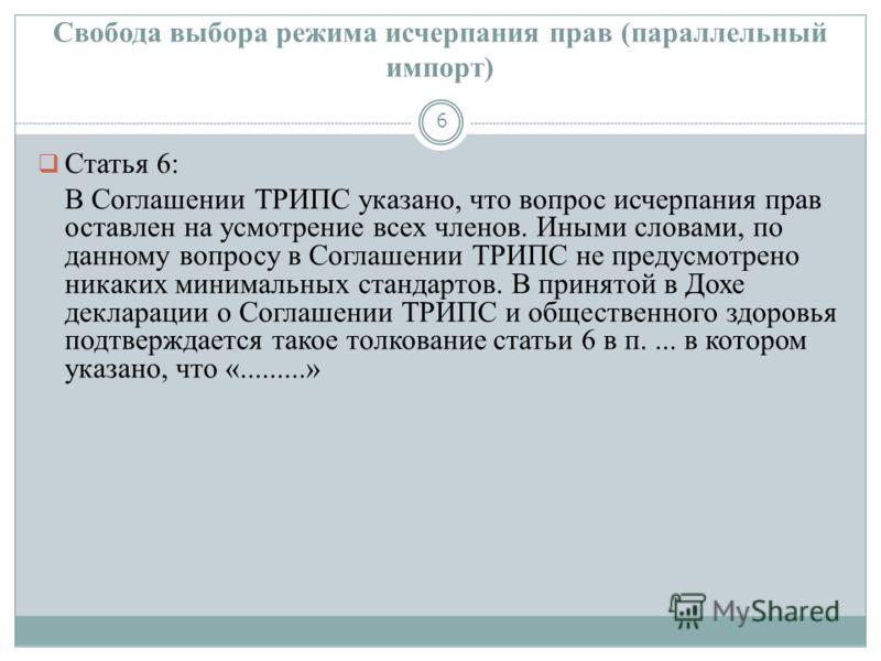 Свобода выбора режима исчерпания прав (параллельный импорт) 6 Статья 6: В Соглашении ТРИПС указано, что вопрос исчерпания прав оставлен на усмотрение всех членов. Иными словами, по данному вопросу в Соглашении ТРИПС не предусмотрено никаких минимальн