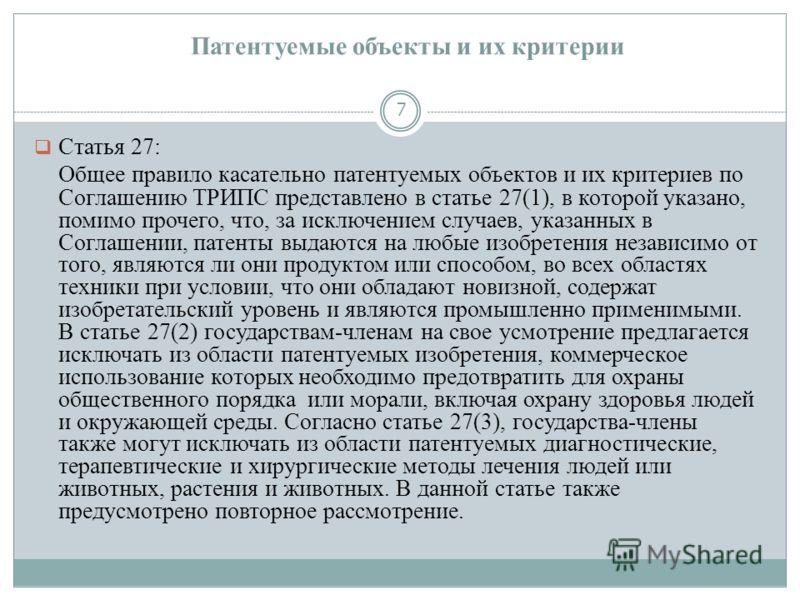 Патентуемые объекты и их критерии 7 Статья 27: Общее правило касательно патентуемых объектов и их критериев по Соглашению ТРИПС представлено в статье 27(1), в которой указано, помимо прочего, что, за исключением случаев, указанных в Соглашении, патен