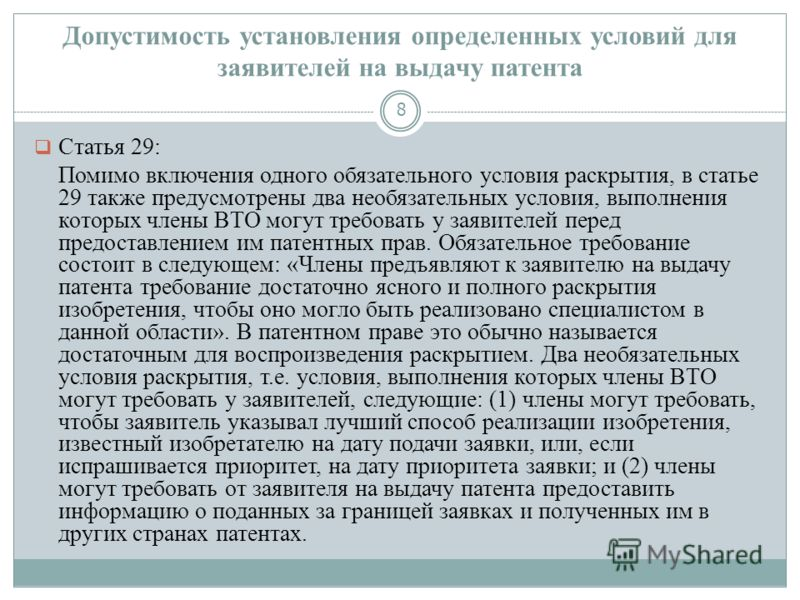 Допустимость установления определенных условий для заявителей на выдачу патента 8 Статья 29: Помимо включения одного обязательного условия раскрытия, в статье 29 также предусмотрены два необязательных условия, выполнения которых члены ВТО могут требо