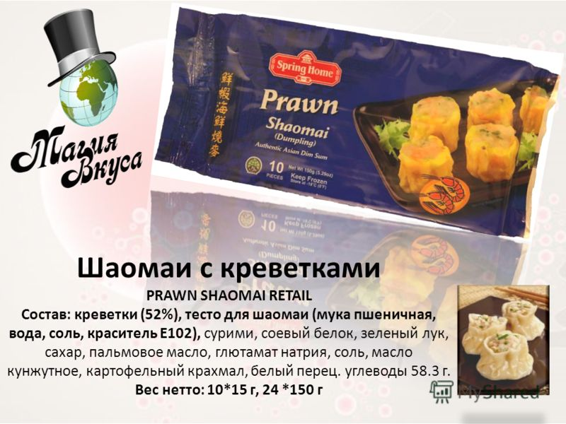 Шаомаи с креветками PRAWN SHAOMAI RETAIL Состав: креветки (52%), тесто для шаомаи (мука пшеничная, вода, соль, краситель Е102), сурими, соевый белок, зеленый лук, сахар, пальмовое масло, глютамат натрия, соль, масло кунжутное, картофельный крахмал, б