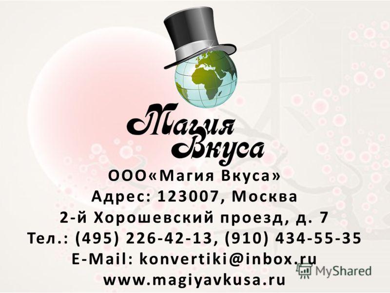 ООО«Магия Вкуса» Адрес: 123007, Москва 2-й Хорошевский проезд, д. 7 Тел.: (495) 226-42-13, (910) 434-55-35 E-Mail: konvertiki@inbox.ru www.magiyavkusa.ru
