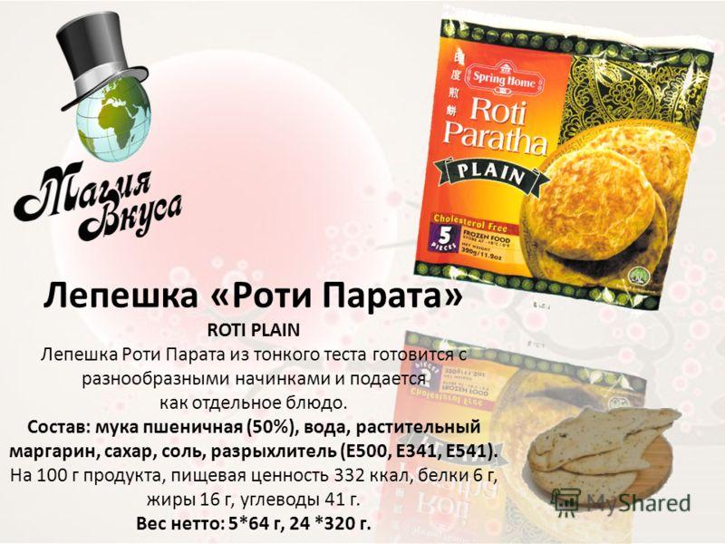 Лепешка «Роти Парата» ROTI PLAIN Лепешка Роти Парата из тонкого теста готовится с разнообразными начинками и подается как отдельное блюдо. Состав: мука пшеничная (50%), вода, растительный маргарин, сахар, соль, разрыхлитель (Е500, Е341, Е541). На 100