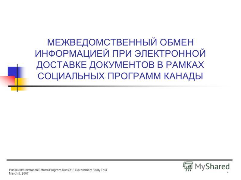 Public Administration Reform Program-Russia: E Government Study Tour March 5, 2007 1 МЕЖВЕДОМСТВЕННЫЙ ОБМЕН ИНФОРМАЦИЕЙ ПРИ ЭЛЕКТРОННОЙ ДОСТАВКЕ ДОКУМЕНТОВ В РАМКАХ СОЦИАЛЬНЫХ ПРОГРАММ КАНАДЫ