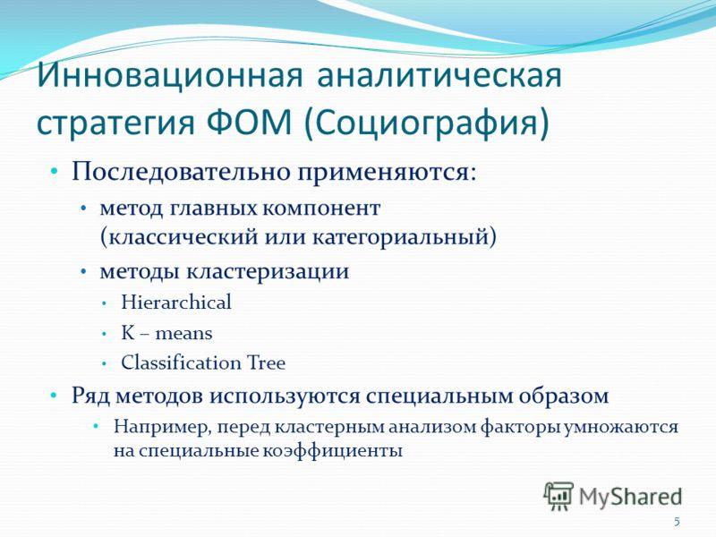 Инновационная аналитическая стратегия ФОМ (Социография) Последовательно применяются: метод главных компонент (классический или категориальный) методы кластеризации Hierarchical K – means Classification Tree Ряд методов используются специальным образо