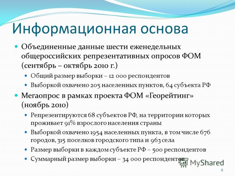 Информационная основа Объединенные данные шести еженедельных общероссийских репрезентативных опросов ФОМ (сентябрь – октябрь 2010 г.) Общий размер выборки – 12 000 респондентов Выборкой охвачено 205 населенных пунктов, 64 субъекта РФ Мегаопрос в рамк