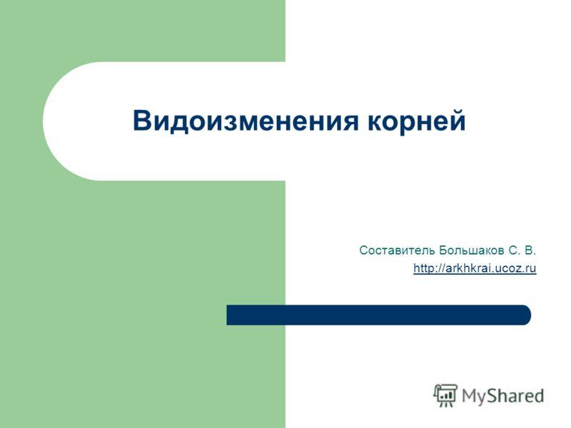 Видоизменения корней Составитель Большаков С. В. http://arkhkrai.ucoz.ru