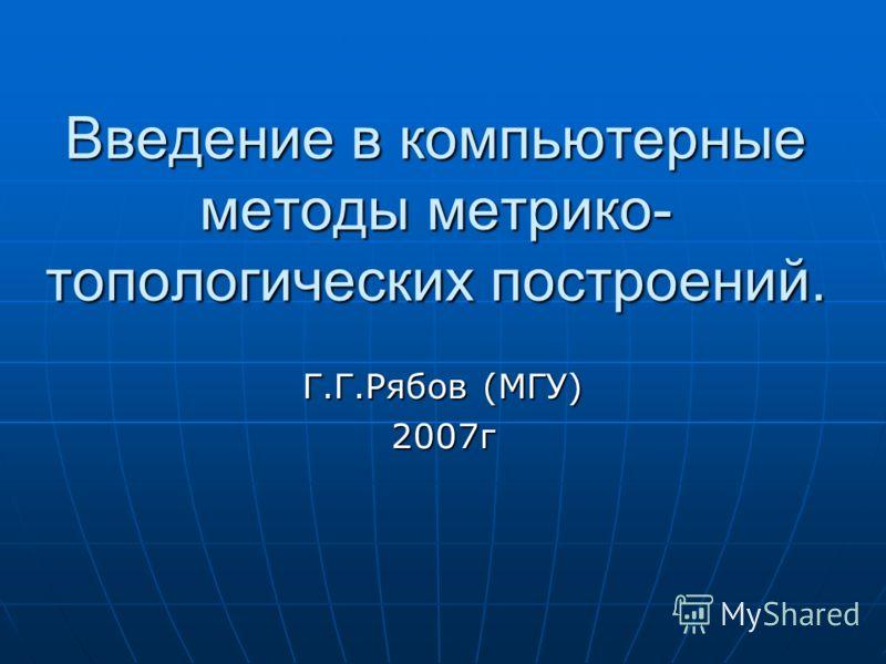 Введение в компьютерные методы метрико- топологических построений. Г.Г.Рябов (МГУ) 2007г