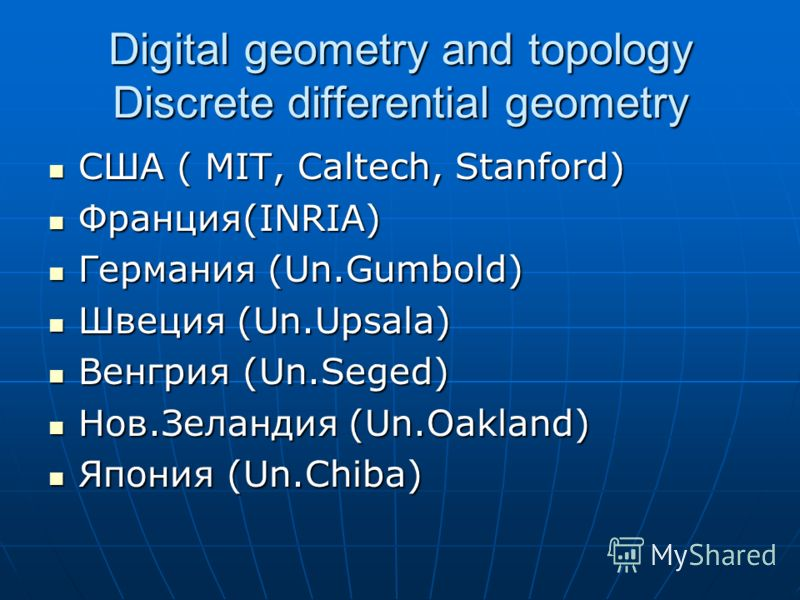 Digital geometry and topology Discrete differential geometry США ( MIT, Caltech, Stanford) США ( MIT, Caltech, Stanford) Франция(INRIA) Франция(INRIA) Германия (Un.Gumbold) Германия (Un.Gumbold) Швеция (Un.Upsala) Швеция (Un.Upsala) Венгрия (Un.Seged