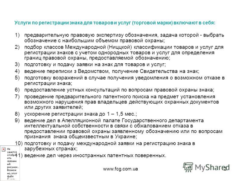 www.fcg.com.ua2 Услуги по регистрации знака для товаров и услуг (торговой марки) включают в себя: 1)предварительную правовую экспертизу обозначения, задача которой - выбрать обозначение с наибольшим объемом правовой охраны; 2)подбор классов Междунаро