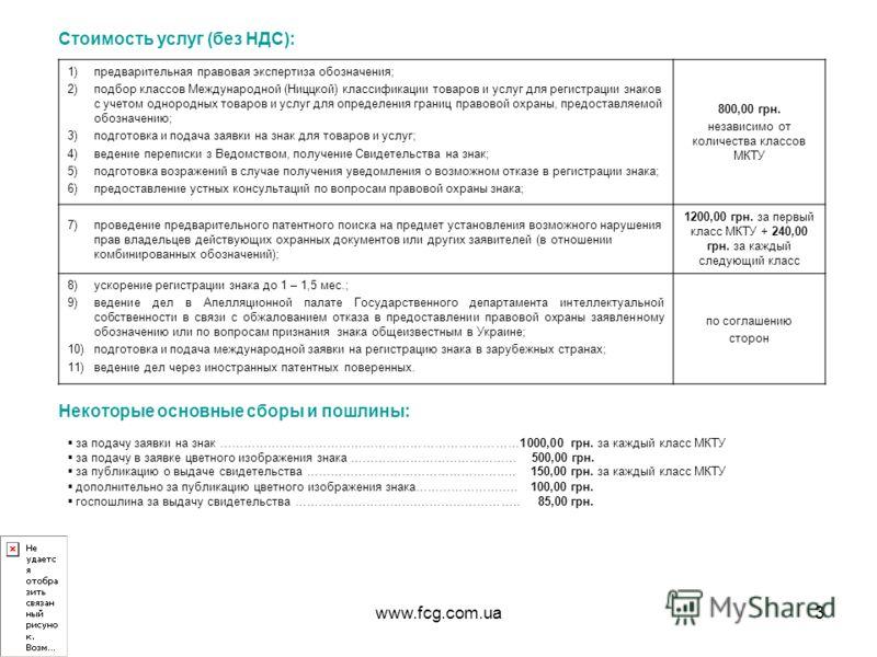 www.fcg.com.ua3 Стоимость услуг (без НДС): 1)предварительная правовая экспертиза обозначения; 2)подбор классов Международной (Ниццкой) классификации товаров и услуг для регистрации знаков с учетом однородных товаров и услуг для определения границ пра