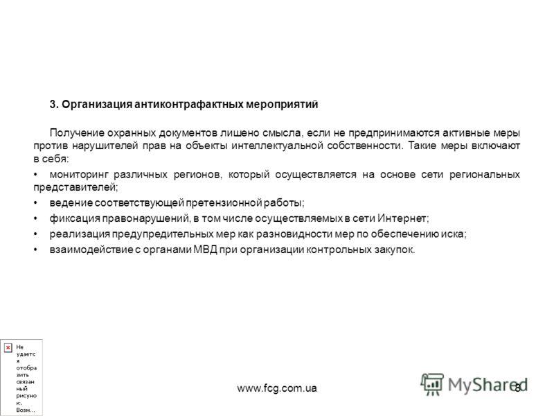 www.fcg.com.ua8 3. Организация антиконтрафактных мероприятий Получение охранных документов лишено смысла, если не предпринимаются активные меры против нарушителей прав на объекты интеллектуальной собственности. Такие меры включают в себя: мониторинг