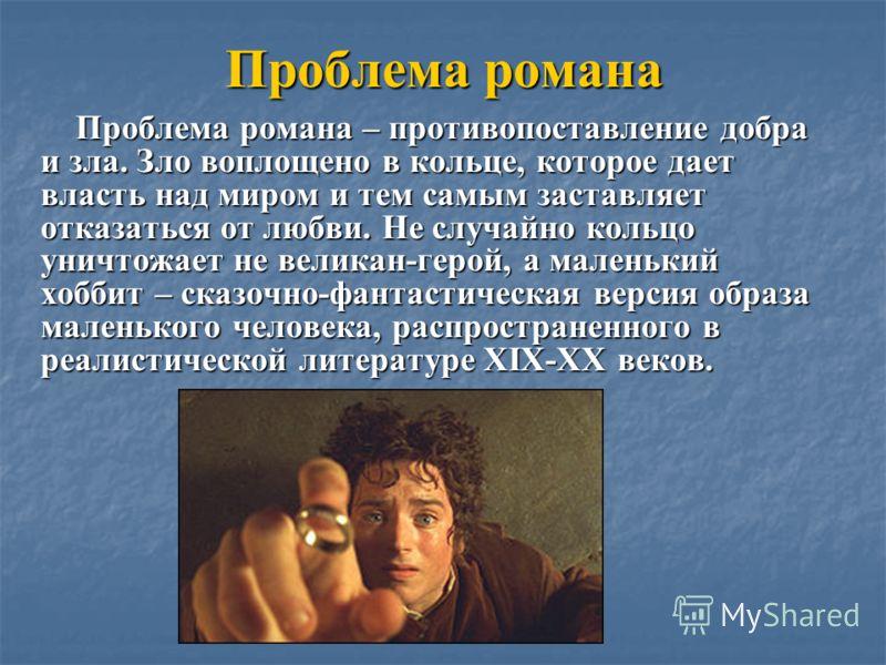 Проблема романа Проблема романа – противопоставление добра и зла. Зло воплощено в кольце, которое дает власть над миром и тем самым заставляет отказаться от любви. Не случайно кольцо уничтожает не великан-герой, а маленький хоббит – сказочно-фантасти