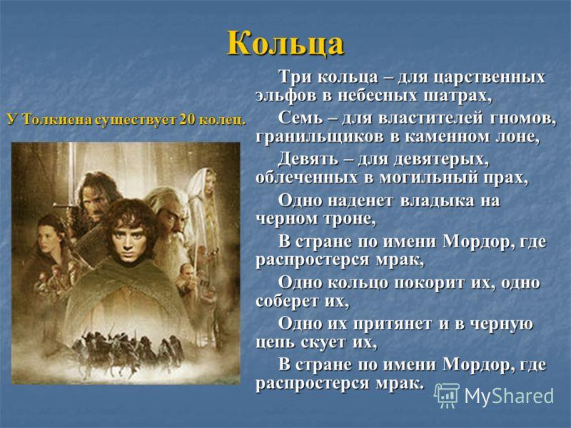 Кольца Три кольца – для царственных эльфов в небесных шатрах, Семь – для властителей гномов, гранильщиков в каменном лоне, Девять – для девятерых, облеченных в могильный прах, Одно наденет владыка на черном троне, В стране по имени Мордор, где распро