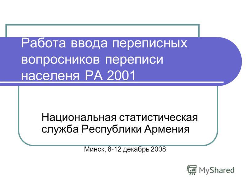 Работа ввода переписных вопросников переписи населеня РА 2001 Национальная статистическая служба Республики Армения Минск, 8-12 декабрь 2008