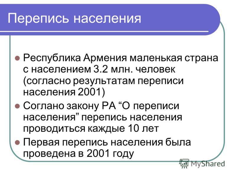 Перепись населения Республика Армения маленькая страна с населением 3.2 млн. человек (согласно результатам переписи населения 2001) Соглано закону РА О переписи населения перепись населения проводиться каждые 10 лет Первая перепись населения была про