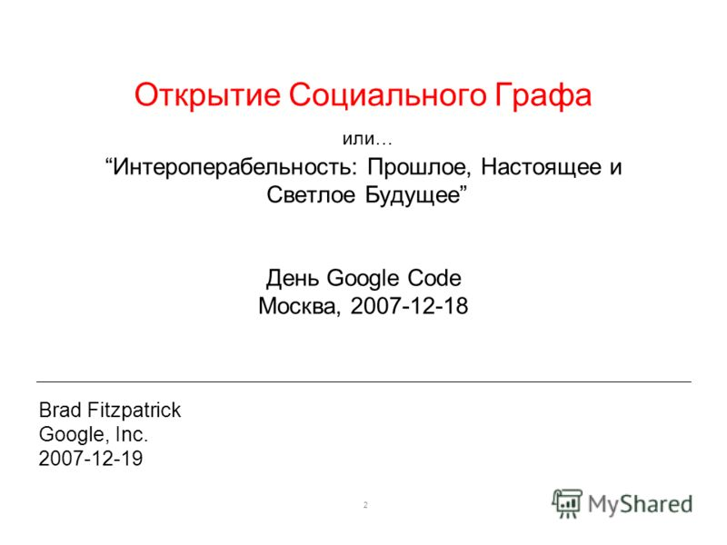 2 Открытие Социального Графа или…Интероперабельность: Прошлое, Настоящее и Светлое Будущее День Google Code Москва, 2007-12-18 Brad Fitzpatrick Google, Inc. 2007-12-19
