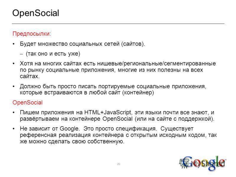 20 OpenSocial Предпосылки: Будет множество социальных сетей (сайтов). – (так оно и есть уже) Хотя на многих сайтах есть нишевые/региональные/сегментированные по рынку социальные приложения, многие из них полезны на всех сайтах. Должно быть просто пис