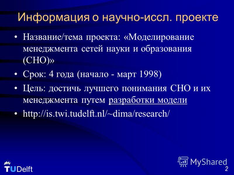 TU Delft 2 Информация о научно-иссл. проекте Название/тема проекта: «Моделирование менеджмента сетей науки и образования (СНО)» Срок: 4 года (начало - март 1998) Цель: достичь лучшего понимания СНО и их менеджмента путем разработки модели http://is.t