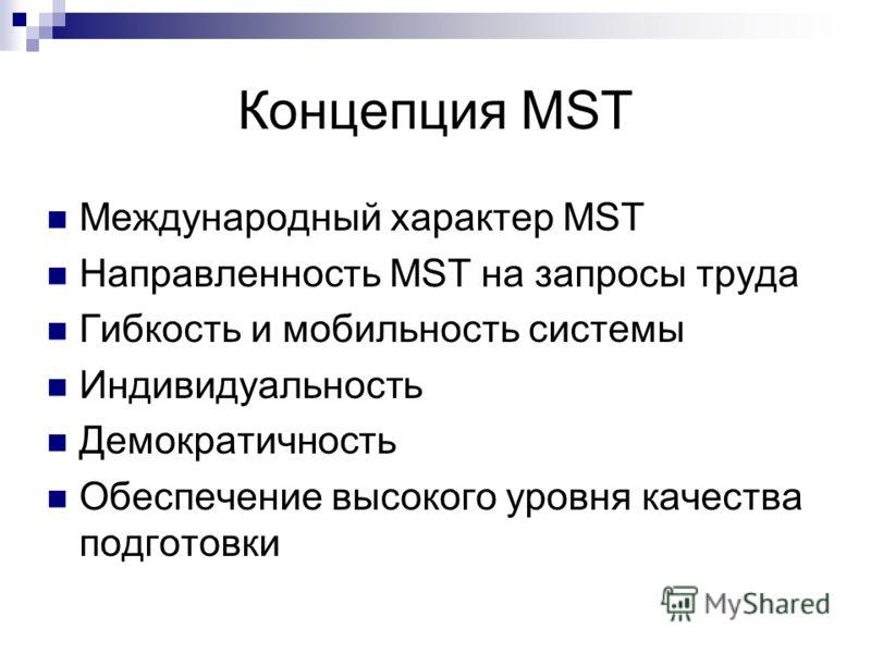 Концепция MST Международный характер MST Направленность MST на запросы труда Гибкость и мобильность системы Индивидуальность Демократичность Обеспечение высокого уровня качества подготовки