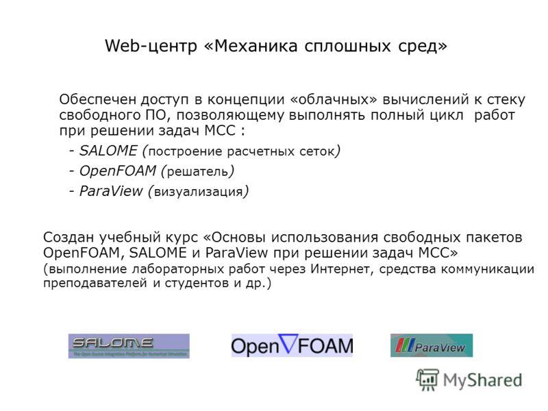 Web-центр «Механика сплошных сред» Обеспечен доступ в концепции «облачных» вычислений к стеку свободного ПО, позволяющему выполнять полный цикл работ при решении задач МСС : - SALOME ( построение расчетных сеток ) - OpenFOAM ( решатель ) - ParaView (