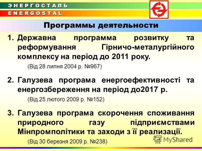 E N E R G O S T A L Э Н Е Р Г О С Т А Л Ь Программы деятельности 1.Державна программа розвитку та реформування Гірничо-металургійного комплексу на період до 2011 року. (Від 28 липня 2004 р. 967) 2.Галузева програма енергоефективності та енергозбереже