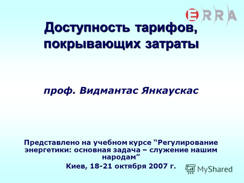 Доступность тарифов, покрывающих затраты проф. Видмантас Янкаускас Представлено на учебном курсе Регулирование энергетики: основная задача – служение нашим народам Киев, 18-21 октября 2007 г.