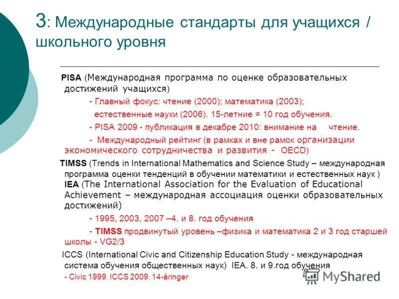 3 : Международные стандарты для учащихся / школьного уровня PISA ( Международная программа по оценке образовательных достижений учащихся ) - Главный фокус: чтение (2000); математика (2003); естественные науки (2006). 15-летние = 10 год обучения. - PI