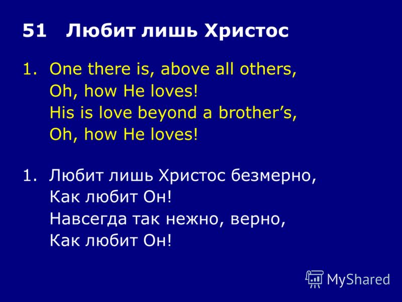 1.One there is, above all others, Oh, how He loves! His is love beyond a brothers, Oh, how He loves! 51 Любит лишь Христос 1.Любит лишь Христос безмерно, Как любит Он! Навсегда так нежно, верно, Как любит Он!