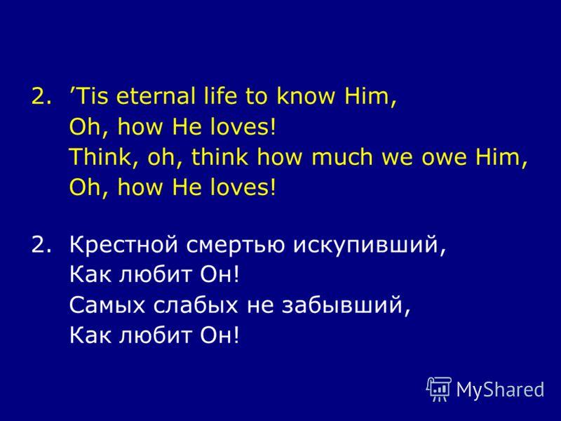 2.Tis eternal life to know Him, Oh, how He loves! Think, oh, think how much we owe Him, Oh, how He loves! 2.Крестной смертью искупивший, Как любит Он! Самых слабых не забывший, Как любит Он!