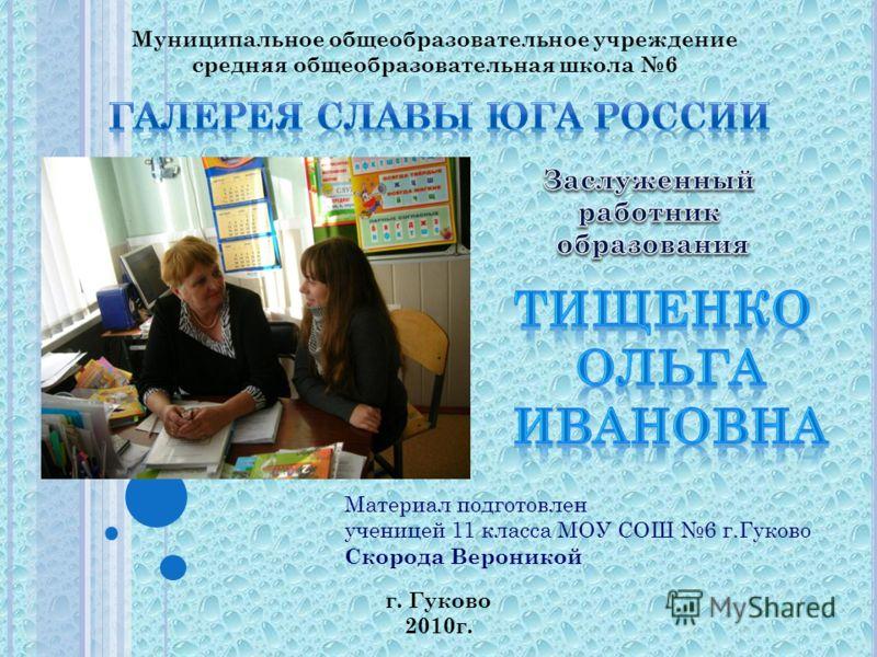 Муниципальное общеобразовательное учреждение средняя общеобразовательная школа 6 Материал подготовлен ученицей 11 класса МОУ СОШ 6 г.Гуково Скорода Вероникой г. Гуково 2010г.