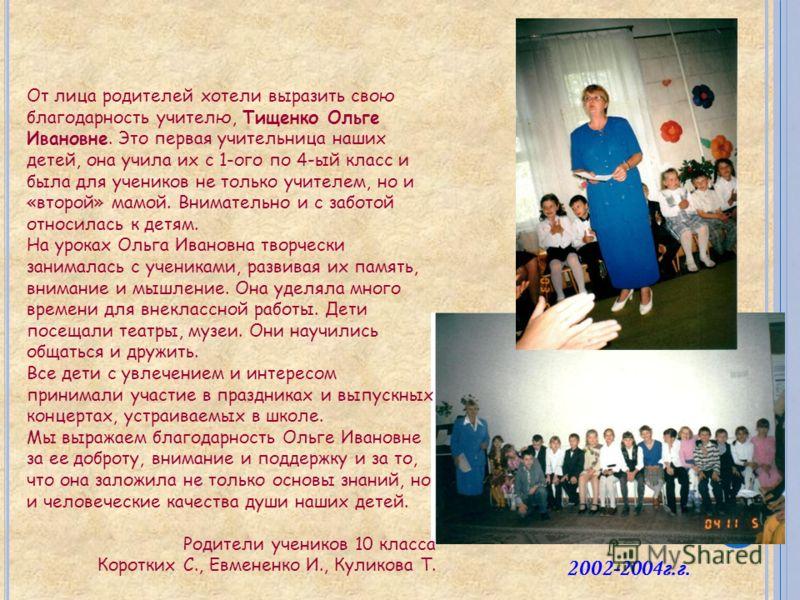От лица родителей хотели выразить свою благодарность учителю, Тищенко Ольге Ивановне. Это первая учительница наших детей, она учила их с 1-ого по 4-ый класс и была для учеников не только учителем, но и «второй» мамой. Внимательно и с заботой относила