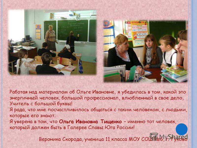 Работая над материалом об Ольге Ивановне, я убедилась в том, какой это энергичный человек, большой профессионал, влюбленный в свое дело, Учитель с большой буквы! Я рада, что мне посчастливилось общаться с таким человеком, с людьми, которые его знают.