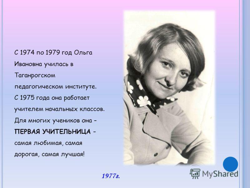 С 1974 по 1979 год Ольга Ивановна училась в Таганрогском педагогическом институте. С 1975 года она работает учителем начальных классов. Для многих учеников она – ПЕРВАЯ УЧИТЕЛЬНИЦА – самая любимая, самая дорогая, самая лучшая! 1977г.