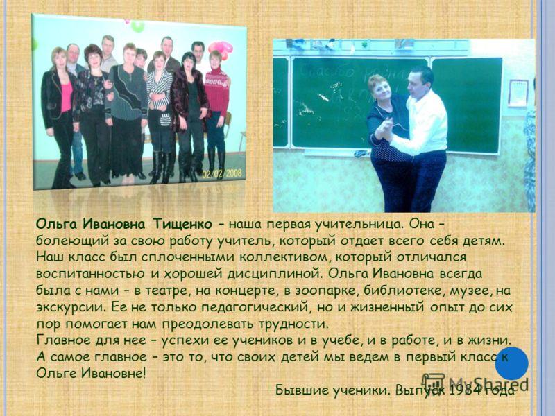 Ольга Ивановна Тищенко – наша первая учительница. Она – болеющий за свою работу учитель, который отдает всего себя детям. Наш класс был сплоченными коллективом, который отличался воспитанностью и хорошей дисциплиной. Ольга Ивановна всегда была с нами