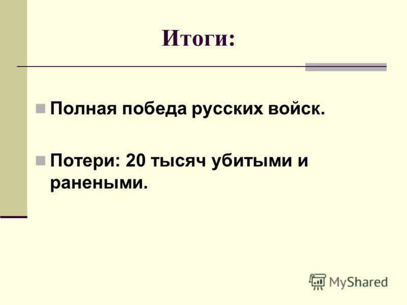 Итоги: Полная победа русских войск. Потери: 20 тысяч убитыми и ранеными.