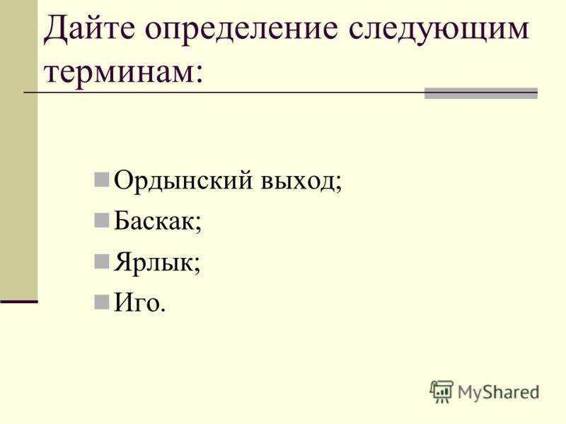 Дайте определение следующим терминам: Ордынский выход; Баскак; Ярлык; Иго.