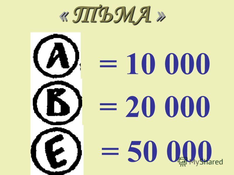 « ТЬМА » = 10 000 = 20 000 = 50 000