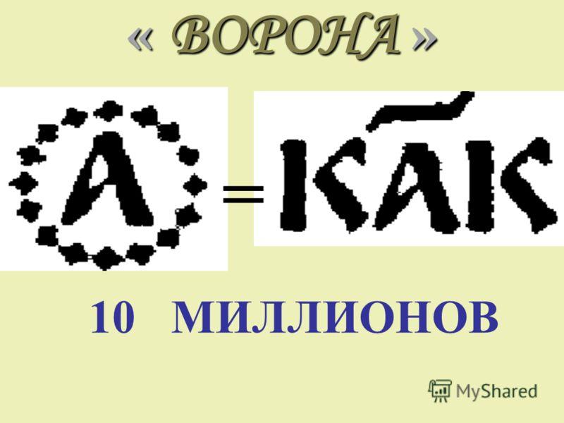 « ВОРОНА » = 10 МИЛЛИОНОВ