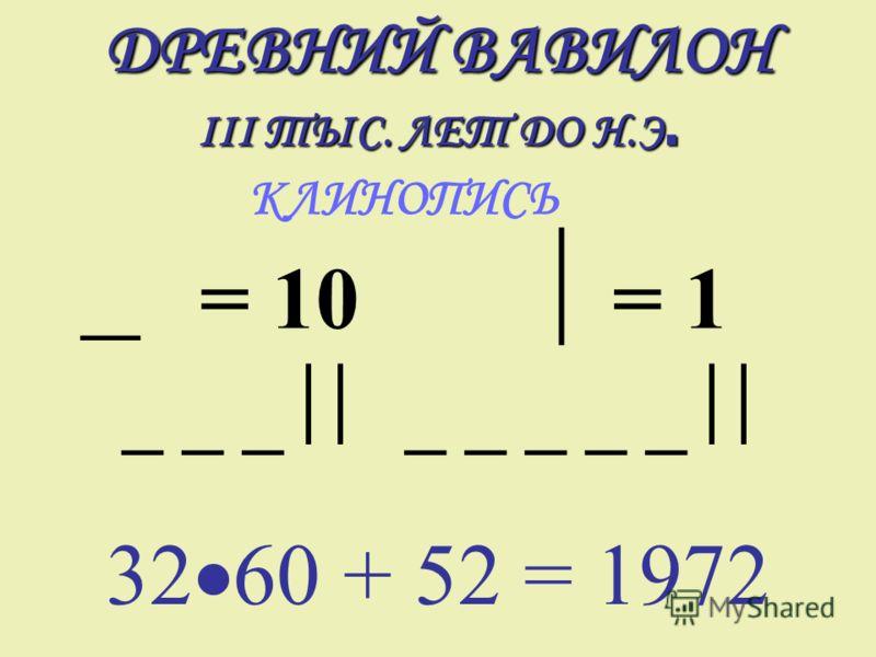 ДРЕВНИЙ ВАВИЛОН III ТЫС. ЛЕТ ДО Н.Э. КЛИНОПИСЬ 32 60 + 52 = 1972 = 10= 1