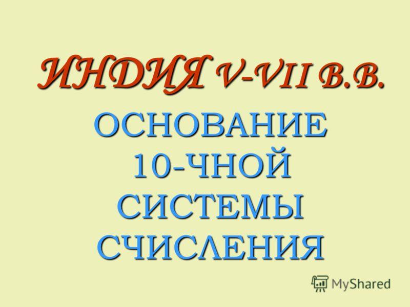 ИНДИЯ V-VII B.B. ОСНОВАНИЕ 10-ЧНОЙ СИСТЕМЫ СЧИСЛЕНИЯ