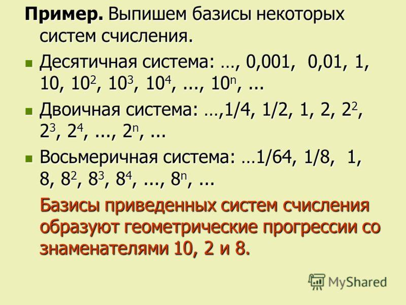 Пример. Выпишем базисы некоторых систем счисления. Десятичная система: …, 0,001, 0,01, 1, 10, 10 2, 10 3, 10 4,..., 10 n,... Десятичная система: …, 0,001, 0,01, 1, 10, 10 2, 10 3, 10 4,..., 10 n,... Двоичная система: …,1/4, 1/2, 1, 2, 2 2, 2 3, 2 4,.