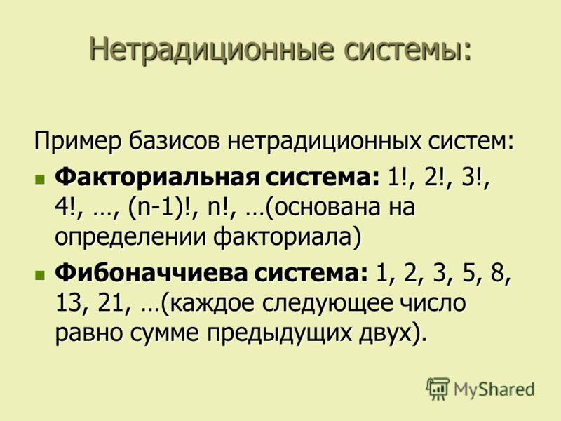 Нетрадиционные системы: Пример базисов нетрадиционных систем: Факториальная система: 1!, 2!, 3!, 4!, …, (n-1)!, n!, …(основана на определении факториала) Факториальная система: 1!, 2!, 3!, 4!, …, (n-1)!, n!, …(основана на определении факториала) Фибо
