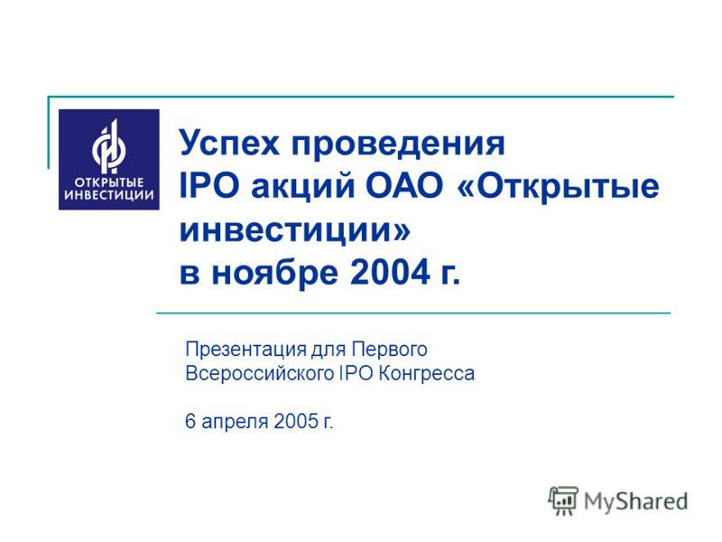 Успех проведения IPO акций ОАО «Открытые инвестиции» в ноябре 2004 г. Презентация для Первого Всероссийского IPO Конгресса 6 апреля 2005 г.