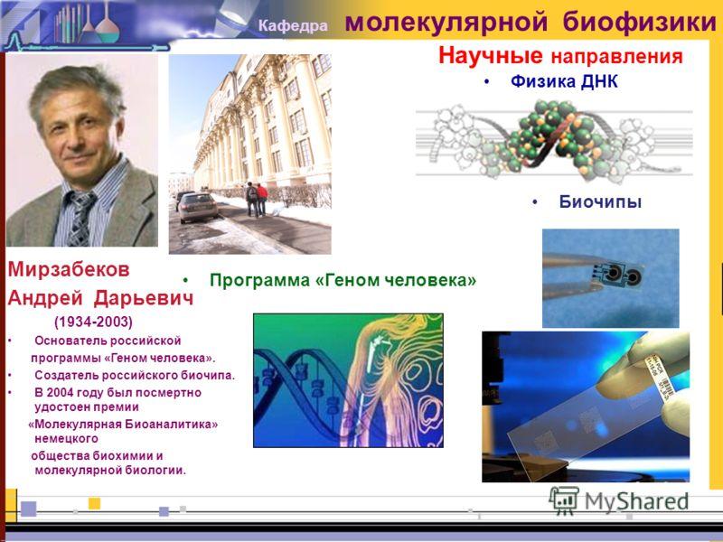 Мирзабеков Андрей Дарьевич (1934-2003) Основатель российской программы «Геном человека». Создатель российского биочипа. В 2004 году был посмертно удостоен премии «Молекулярная Биоаналитика» немецкого общества биохимии и молекулярной биологии. Физика