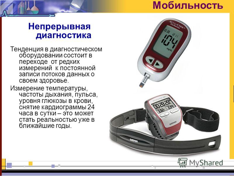Мобильность Непрерывная диагностика Тенденция в диагностическом оборудовании состоит в переходе от редких измерений к постоянной записи потоков данных о своем здоровье. Измерение температуры, частоты дыхания, пульса, уровня глюкозы в крови, снятие ка