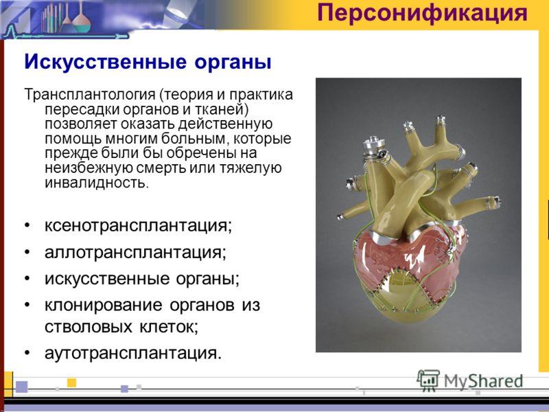 Персонификация Искусственные органы Трансплантология (теория и практика пересадки органов и тканей) позволяет оказать действенную помощь многим больным, которые прежде были бы обречены на неизбежную смерть или тяжелую инвалидность. ксенотрансплантаци