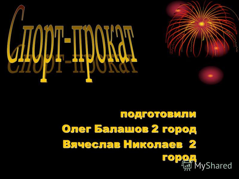 подготовили Олег Балашов 2 город Вячеслав Николаев 2 город Вячеслав Николаев 2 город