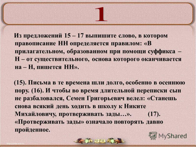 Из предложений 15 – 17 выпишите слово, в котором правописание НН определяется правилом: «В прилагательном, образованном при помощи суффикса – Н – от существительного, основа которого оканчивается на – Н, пишется НН». (15). Письма в те времена шли дол