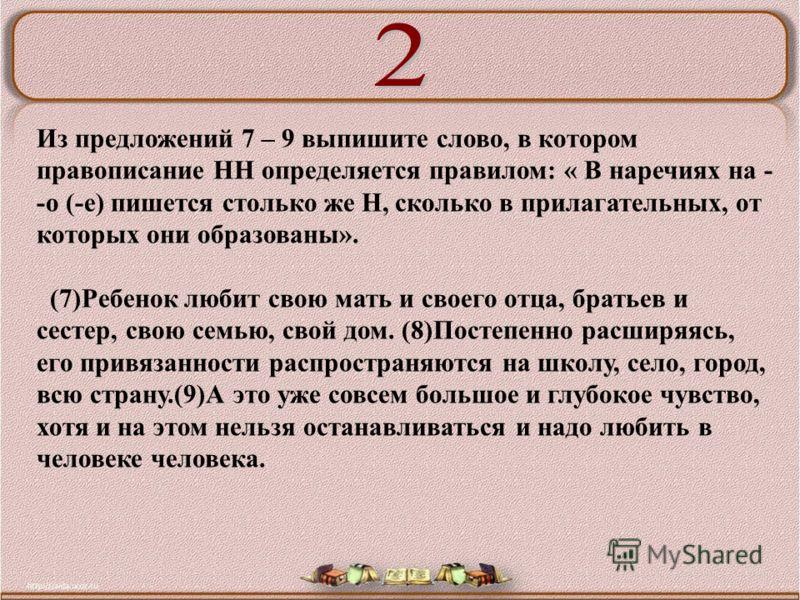 Из предложений 7 – 9 выпишите слово, в котором правописание НН определяется правилом: « В наречиях на - -о (-е) пишется столько же Н, сколько в прилагательных, от которых они образованы». (7)Ребенок любит свою мать и своего отца, братьев и сестер, св